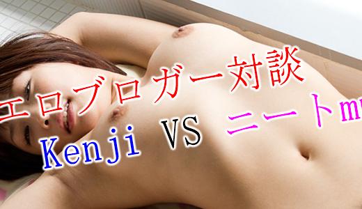 出会い系体験談エロブロガーはニート!?Kenji vs ニートmm のエロブログ対談!