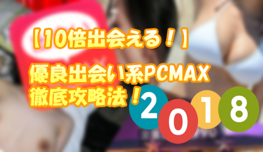 【10倍出会える】優良出会い系PCMAX徹底攻略法 – 2018最新版