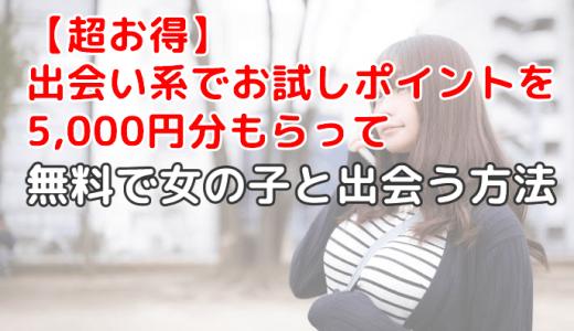 【超お得】出会い系でお試しポイントを5,000円分もらって無料で女の子と出会う方法
